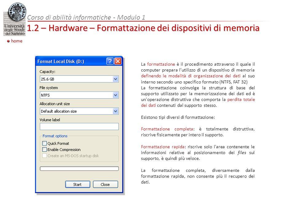 home Corso di abilità informatiche - Modulo 1 1.2 – Hardware – Formattazione dei dispositivi di memoria La formattazione è il procedimento attraverso