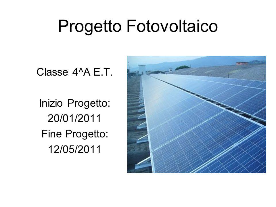 Progetto Fotovoltaico Classe 4^A E.T. Inizio Progetto: 20/01/2011 Fine Progetto: 12/05/2011