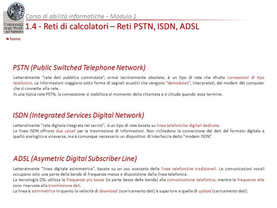 Corso di abilità informatiche - Modulo 1 1.4 - Reti di calcolatori – Reti PSTN, ISDN, ADSL home PSTN (Public Switched Telephone Network) Letteralmente