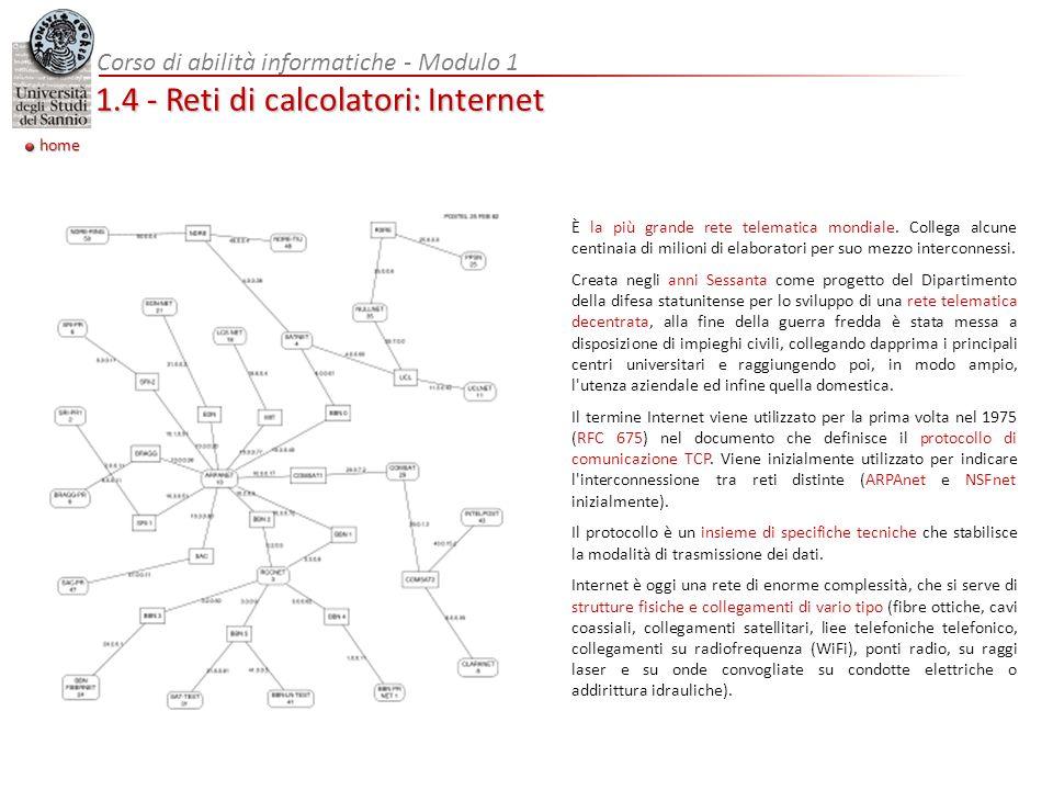Corso di abilità informatiche - Modulo 1 1.4 - Reti di calcolatori: Internet home È la più grande rete telematica mondiale. Collega alcune centinaia d