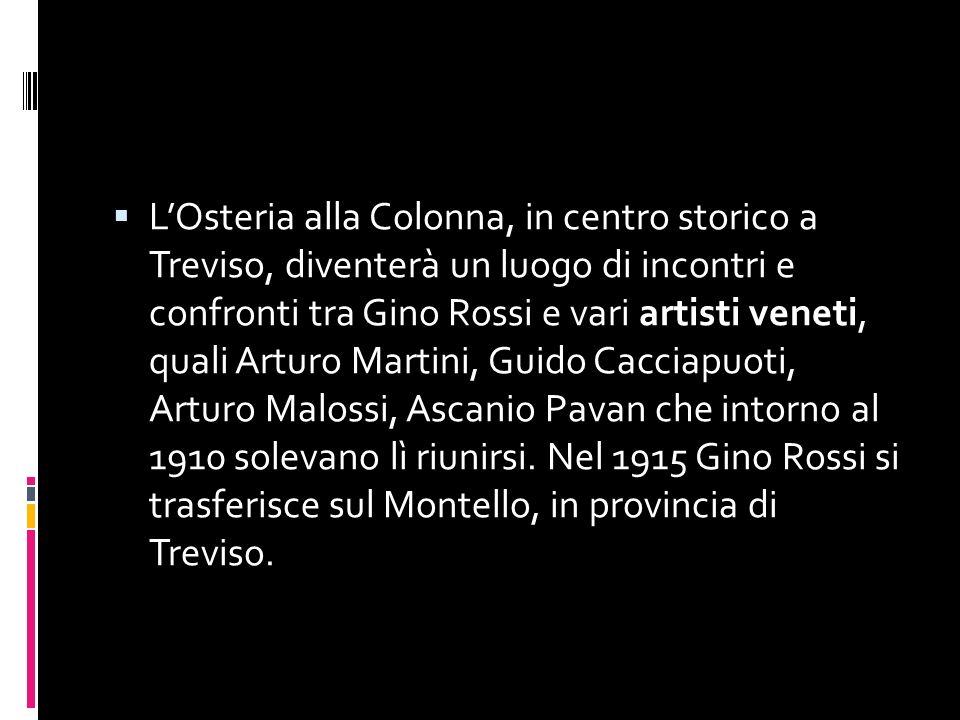 LOsteria alla Colonna, in centro storico a Treviso, diventerà un luogo di incontri e confronti tra Gino Rossi e vari artisti veneti, quali Arturo Martini, Guido Cacciapuoti, Arturo Malossi, Ascanio Pavan che intorno al 1910 solevano lì riunirsi.
