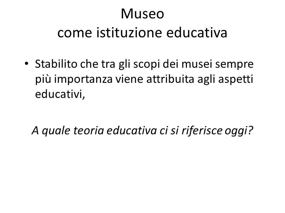 Museo come istituzione educativa Stabilito che tra gli scopi dei musei sempre più importanza viene attribuita agli aspetti educativi, A quale teoria e