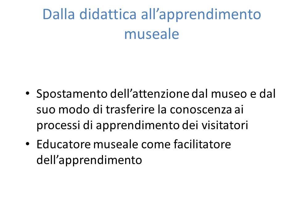 Dalla didattica allapprendimento museale Spostamento dellattenzione dal museo e dal suo modo di trasferire la conoscenza ai processi di apprendimento