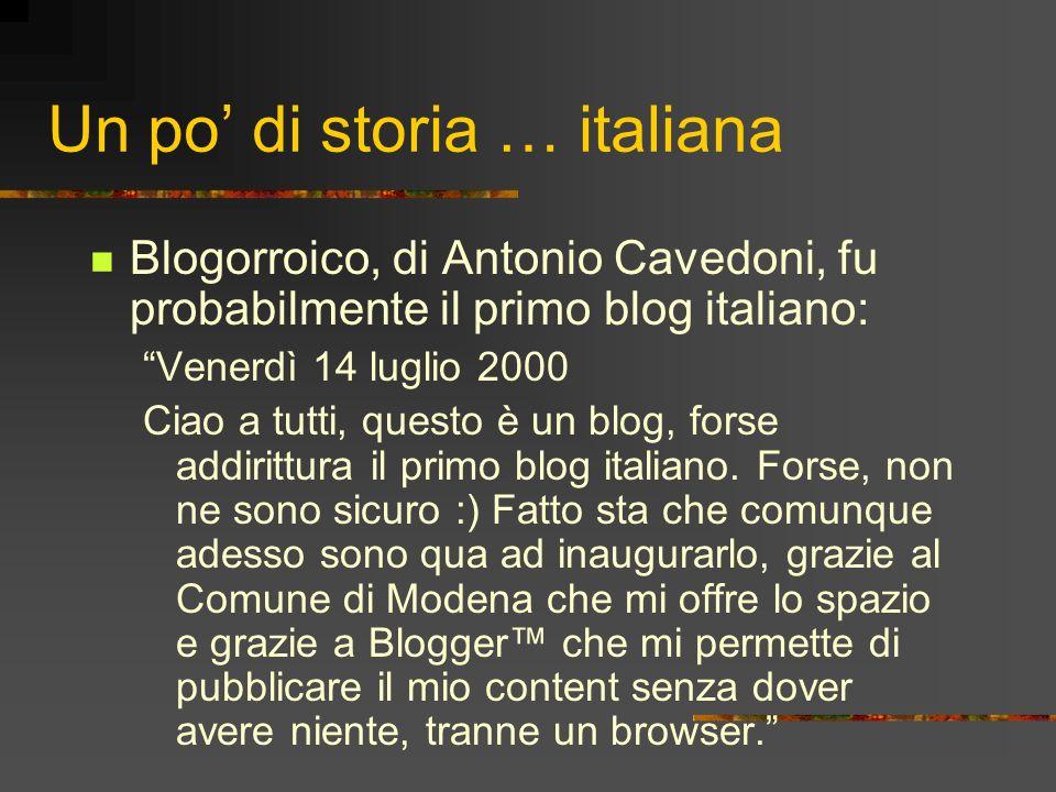 Un po di storia … italiana Blogorroico, di Antonio Cavedoni, fu probabilmente il primo blog italiano: Venerdì 14 luglio 2000 Ciao a tutti, questo è un