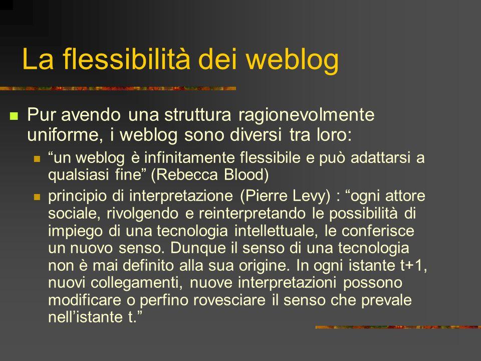 La flessibilità dei weblog Pur avendo una struttura ragionevolmente uniforme, i weblog sono diversi tra loro: un weblog è infinitamente flessibile e p
