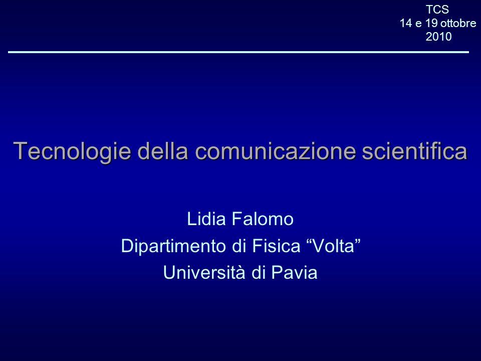 TCS 14 e 19 ottobre 2010 Tecnologie della comunicazione scientifica Lidia Falomo Dipartimento di Fisica Volta Università di Pavia