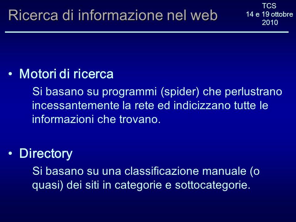 TCS 14 e 19 ottobre 2010 Ricerca di informazione nel web Motori di ricerca Si basano su programmi (spider) che perlustrano incessantemente la rete ed indicizzano tutte le informazioni che trovano.