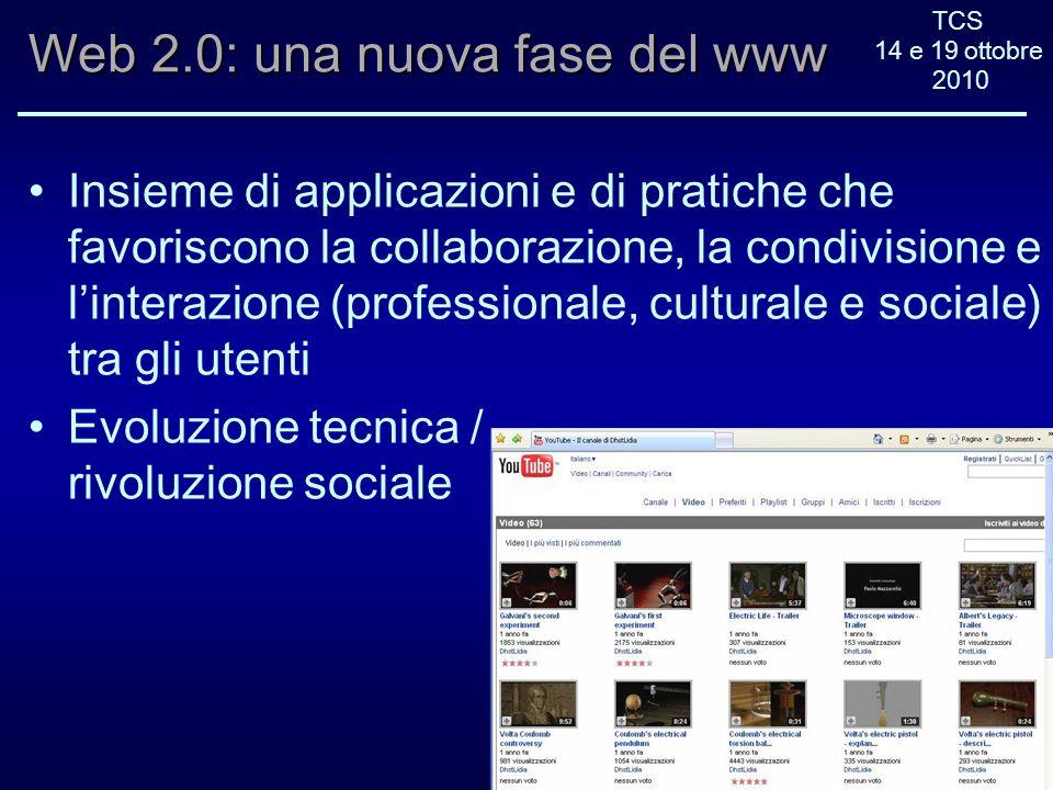 TCS 14 e 19 ottobre 2010 Web 2.0: una nuova fase del www Insieme di applicazioni e di pratiche che favoriscono la collaborazione, la condivisione e linterazione (professionale, culturale e sociale) tra gli utenti Evoluzione tecnica / rivoluzione sociale