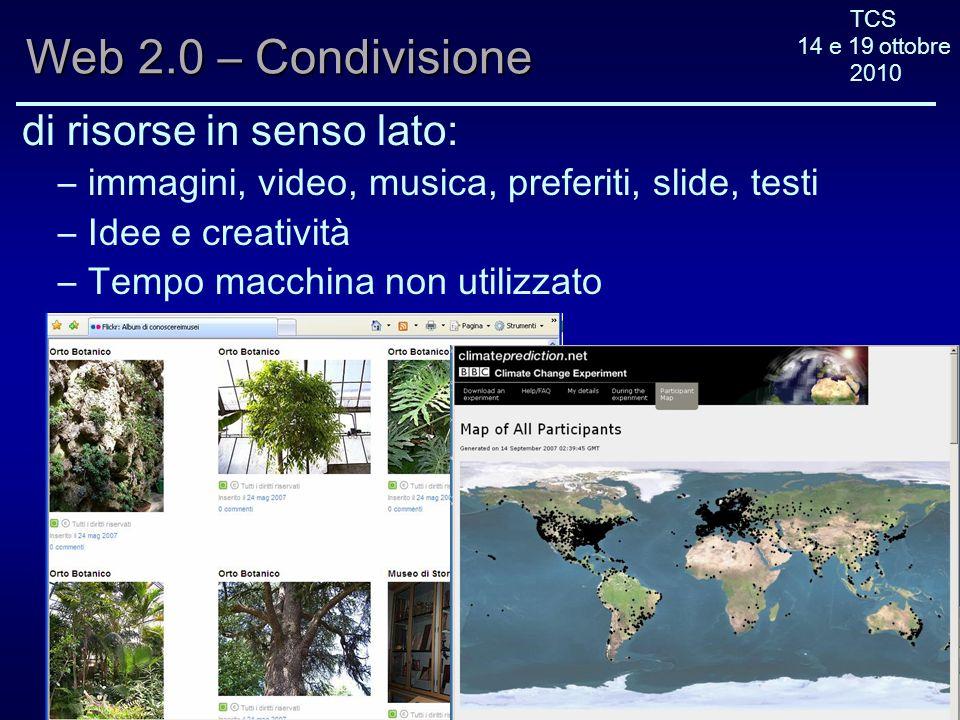 TCS 14 e 19 ottobre 2010 Web 2.0 – Condivisione di risorse in senso lato: –immagini, video, musica, preferiti, slide, testi –Idee e creatività –Tempo macchina non utilizzato