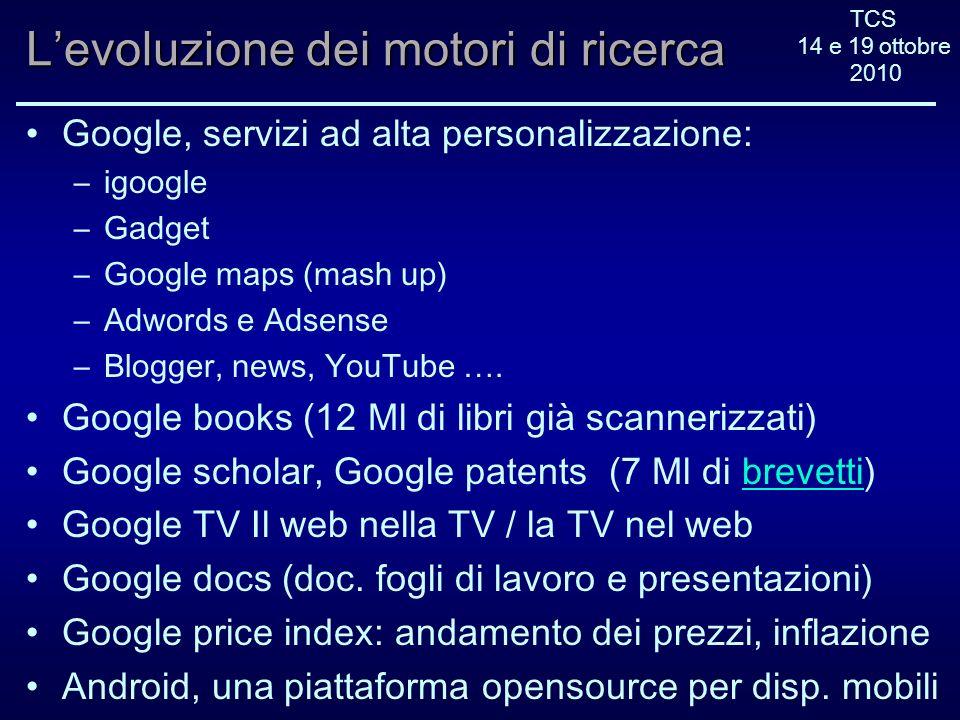 TCS 14 e 19 ottobre 2010 Levoluzione dei motori di ricerca Google, servizi ad alta personalizzazione: –igoogle –Gadget –Google maps (mash up) –Adwords e Adsense –Blogger, news, YouTube ….