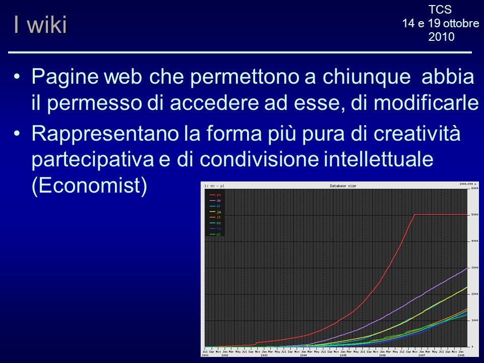 TCS 14 e 19 ottobre 2010 I wiki Pagine web che permettono a chiunque abbia il permesso di accedere ad esse, di modificarle Rappresentano la forma più pura di creatività partecipativa e di condivisione intellettuale (Economist)