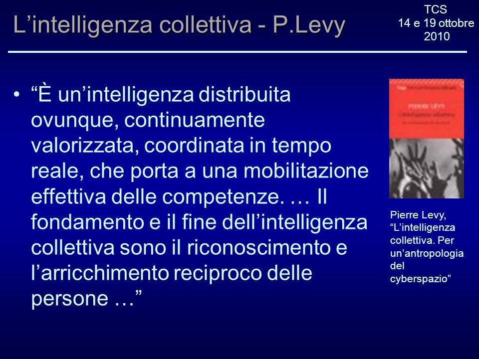 TCS 14 e 19 ottobre 2010 Lintelligenza collettiva - P.Levy È unintelligenza distribuita ovunque, continuamente valorizzata, coordinata in tempo reale, che porta a una mobilitazione effettiva delle competenze.
