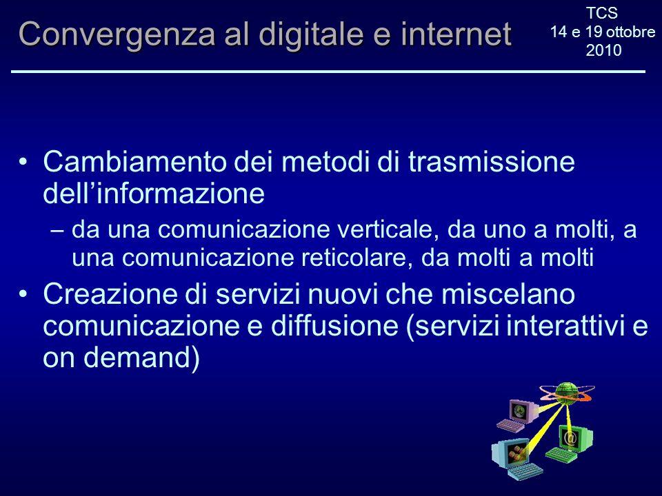 TCS 14 e 19 ottobre 2010 Convergenza al digitale e internet Cambiamento dei metodi di trasmissione dellinformazione –da una comunicazione verticale, da uno a molti, a una comunicazione reticolare, da molti a molti Creazione di servizi nuovi che miscelano comunicazione e diffusione (servizi interattivi e on demand)