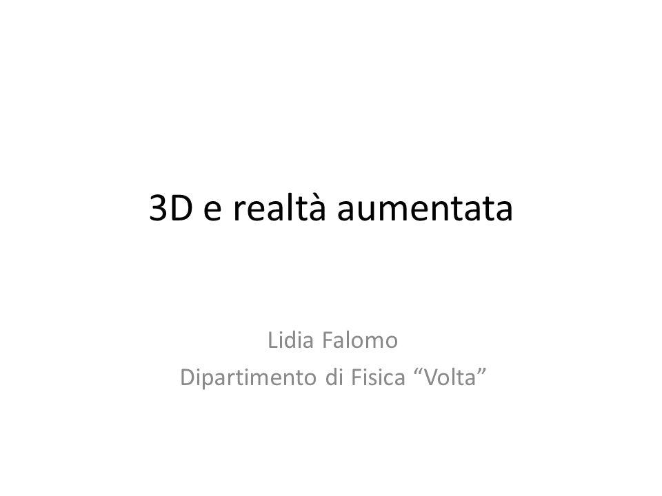 3D e realtà aumentata Lidia Falomo Dipartimento di Fisica Volta