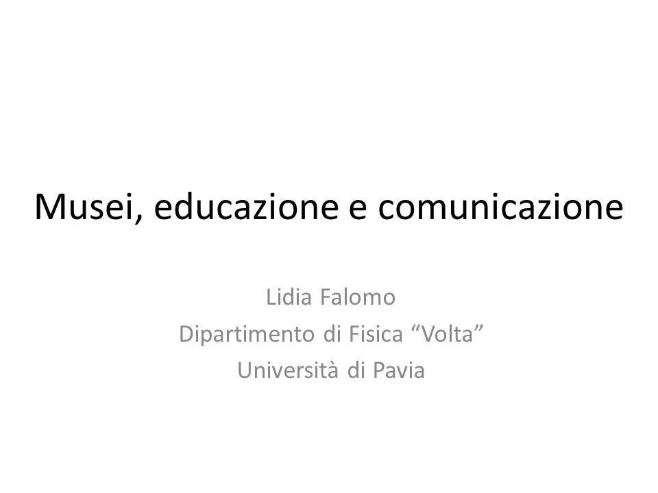 Musei, educazione e comunicazione Lidia Falomo Dipartimento di Fisica Volta Università di Pavia