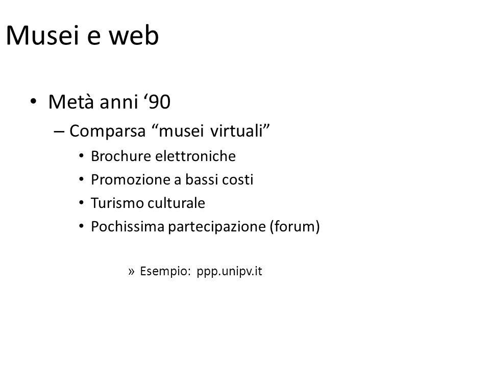 Musei e web Metà anni 90 – Comparsa musei virtuali Brochure elettroniche Promozione a bassi costi Turismo culturale Pochissima partecipazione (forum)