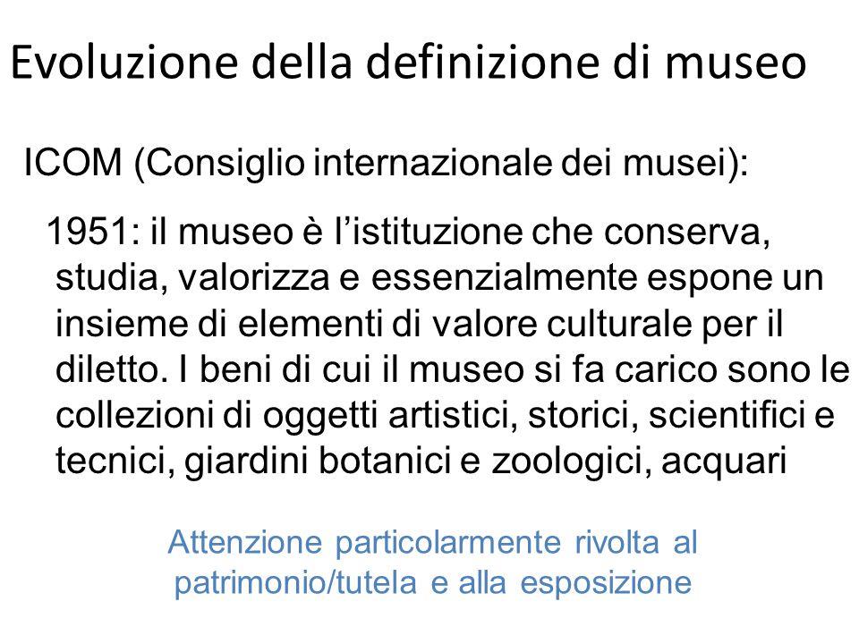 Evoluzione della definizione di museo ICOM (Consiglio internazionale dei musei): 1951: il museo è listituzione che conserva, studia, valorizza e essenzialmente espone un insieme di elementi di valore culturale per il diletto.