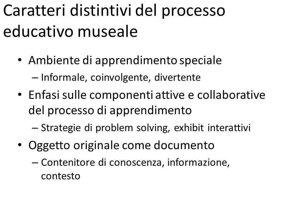 Caratteri distintivi del processo educativo museale Ambiente di apprendimento speciale – Informale, coinvolgente, divertente Enfasi sulle componenti a