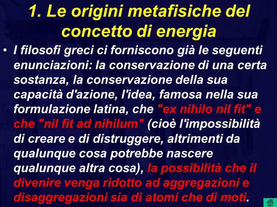 1. Le origini metafisiche del concetto di energia I filosofi greci ci forniscono già le seguenti enunciazioni: la conservazione di una certa sostanza,