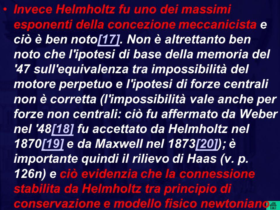 Invece Helmholtz fu uno dei massimi esponenti della concezione meccanicista e ciò è ben noto[17]. Non è altrettanto ben noto che l'ipotesi di base del