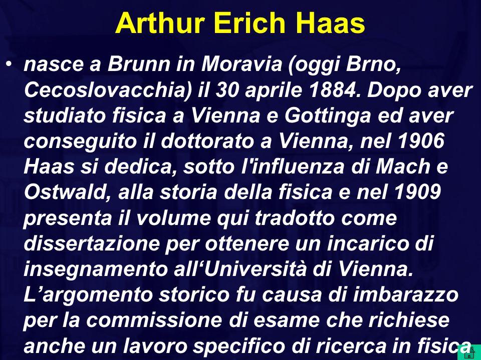 Arthur Erich Haas nasce a Brunn in Moravia (oggi Brno, Cecoslovacchia) il 30 aprile 1884. Dopo aver studiato fisica a Vienna e Gottinga ed aver conseg
