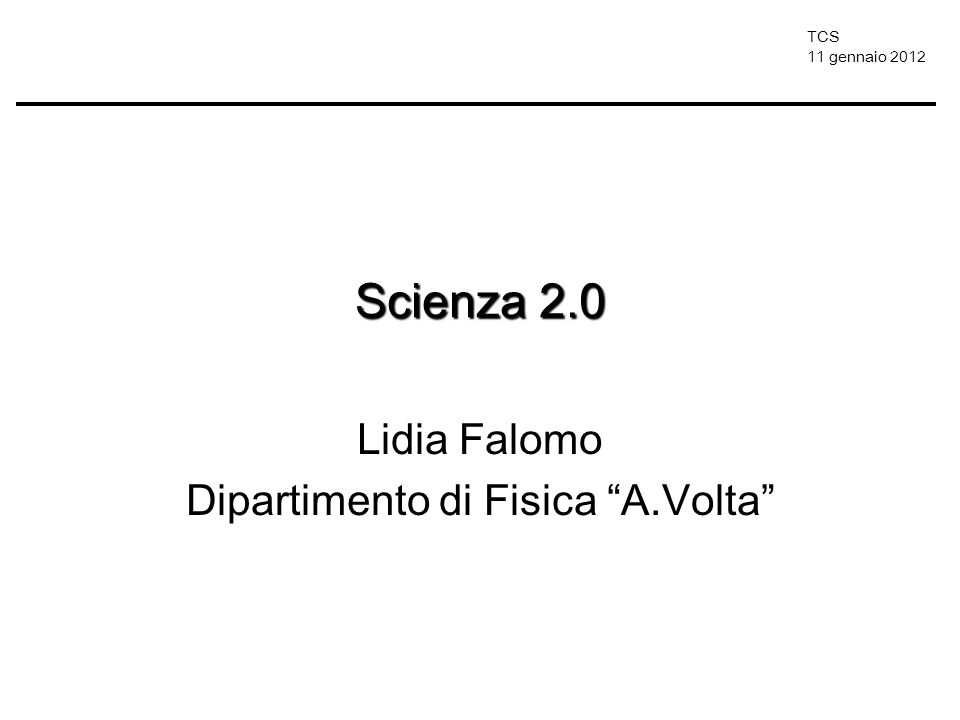 TCS 11 gennaio 2012 Scienza 2.0 Lidia Falomo Dipartimento di Fisica A.Volta