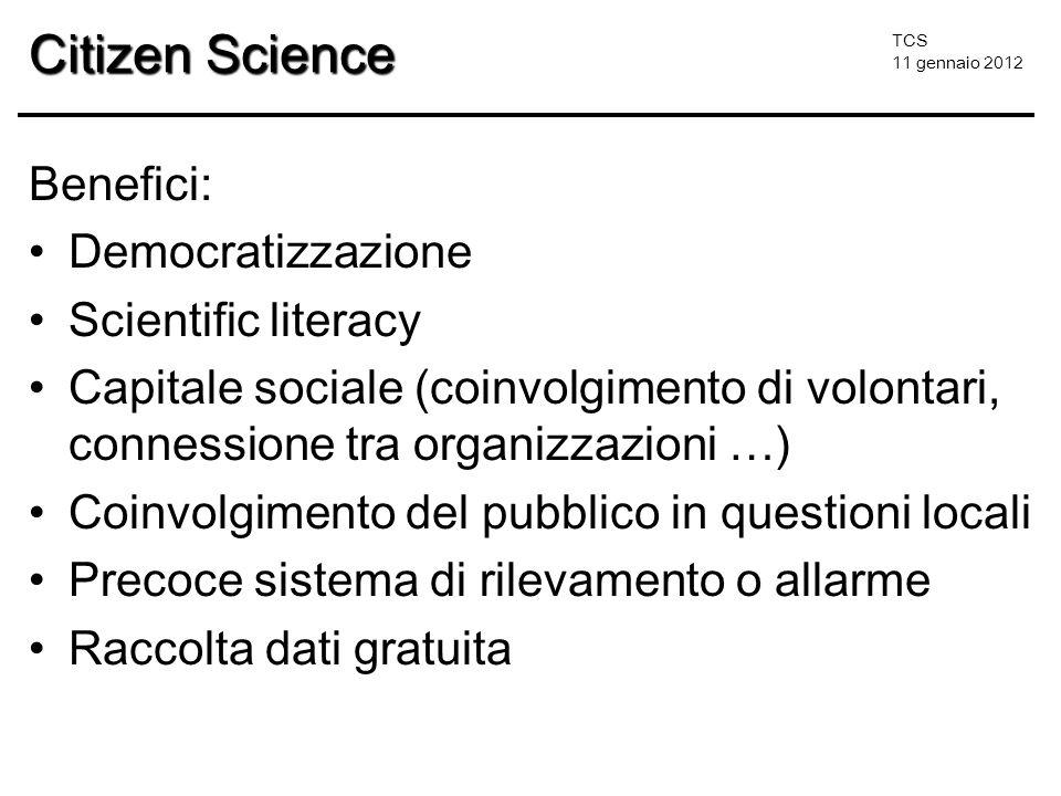 TCS 11 gennaio 2012 Citizen Science Benefici: Democratizzazione Scientific literacy Capitale sociale (coinvolgimento di volontari, connessione tra org