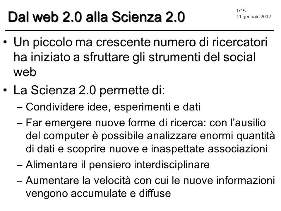 TCS 11 gennaio 2012 Dal web 2.0 alla Scienza 2.0 Un piccolo ma crescente numero di ricercatori ha iniziato a sfruttare gli strumenti del social web La