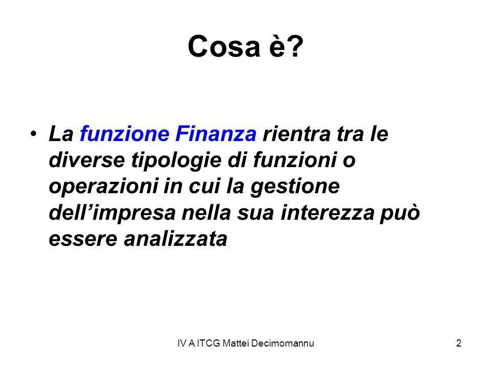 IV A ITCG Mattei Decimomannu2 Cosa è? La funzione Finanza rientra tra le diverse tipologie di funzioni o operazioni in cui la gestione dellimpresa nel