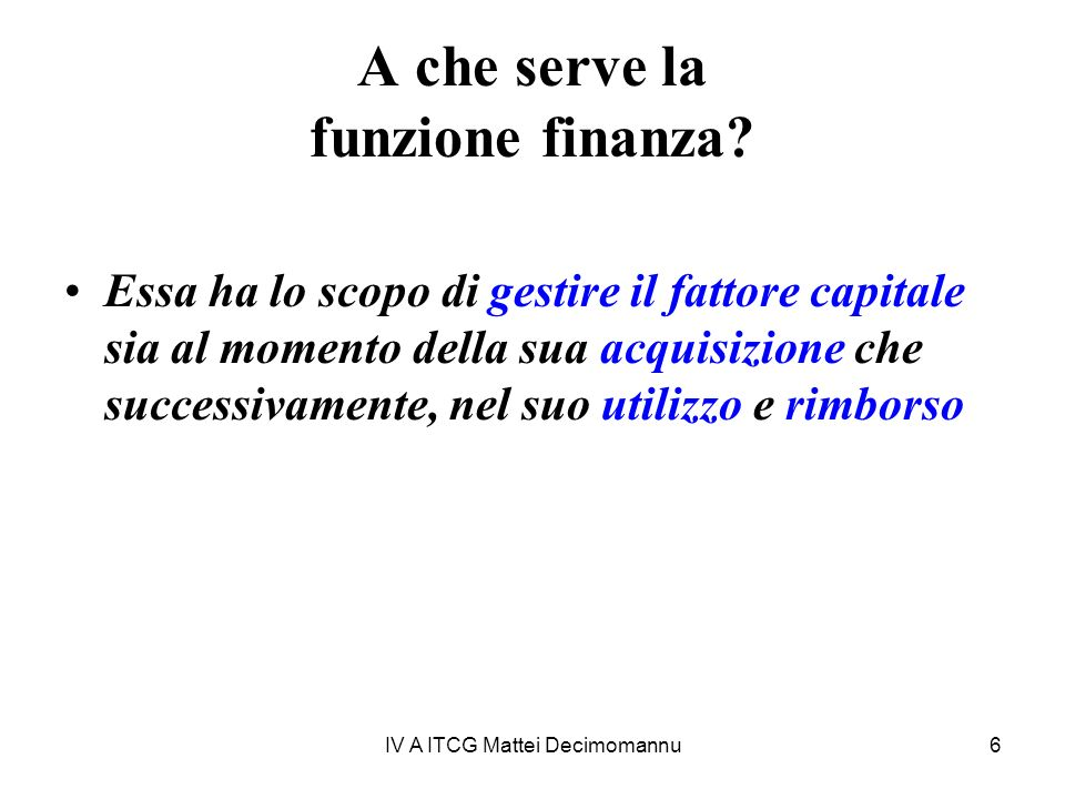 IV A ITCG Mattei Decimomannu6 A che serve la funzione finanza? Essa ha lo scopo di gestire il fattore capitale sia al momento della sua acquisizione c