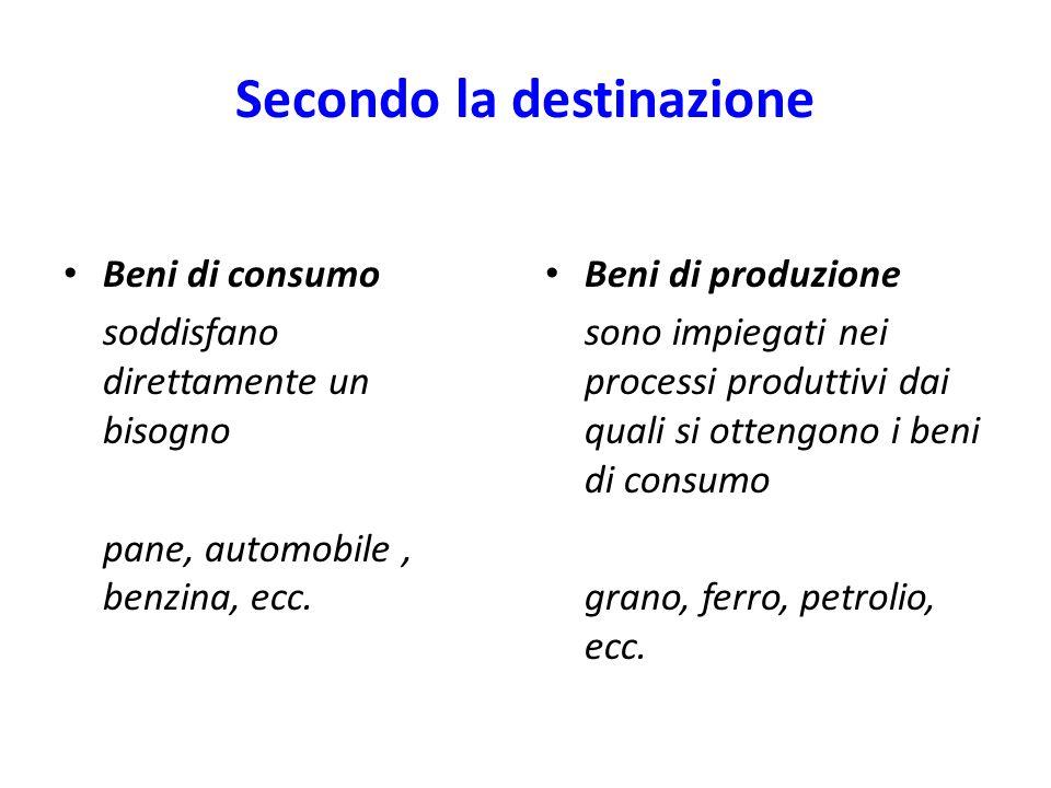 Secondo la destinazione Beni di consumo soddisfano direttamente un bisogno pane, automobile, benzina, ecc. Beni di produzione sono impiegati nei proce