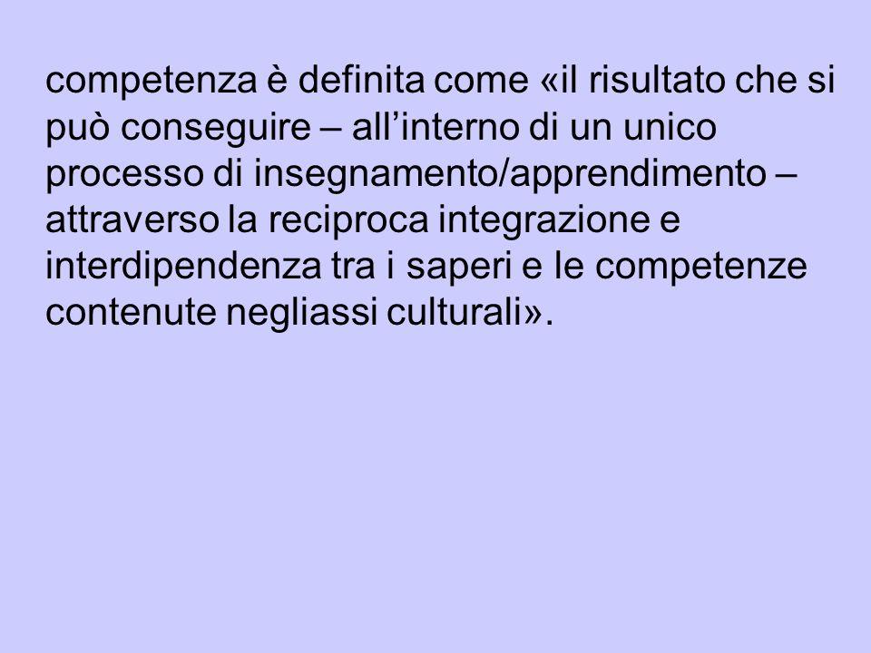 competenza è definita come «il risultato che si può conseguire – allinterno di un unico processo di insegnamento/apprendimento – attraverso la reciproca integrazione e interdipendenza tra i saperi e le competenze contenute negliassi culturali».