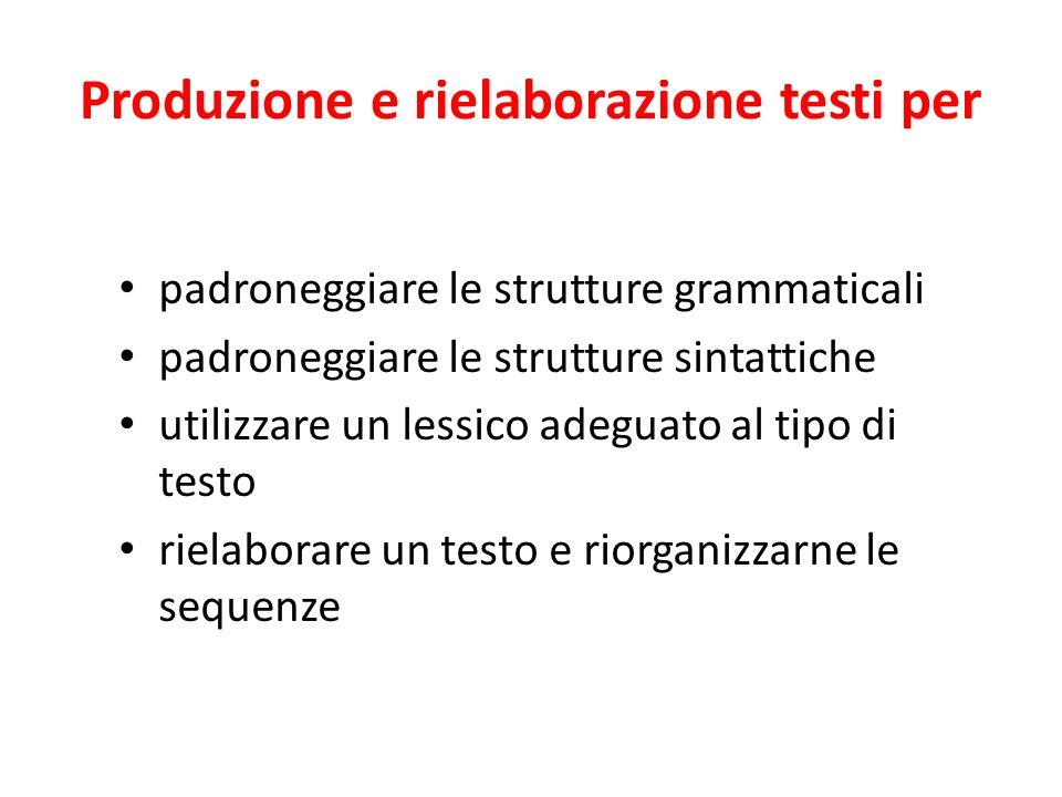 Produzione e rielaborazione testi per padroneggiare le strutture grammaticali padroneggiare le strutture sintattiche utilizzare un lessico adeguato al