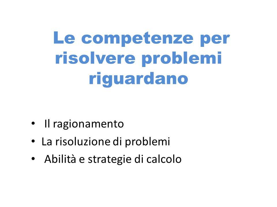 Le competenze per risolvere problemi riguardano Il ragionamento La risoluzione di problemi Abilità e strategie di calcolo