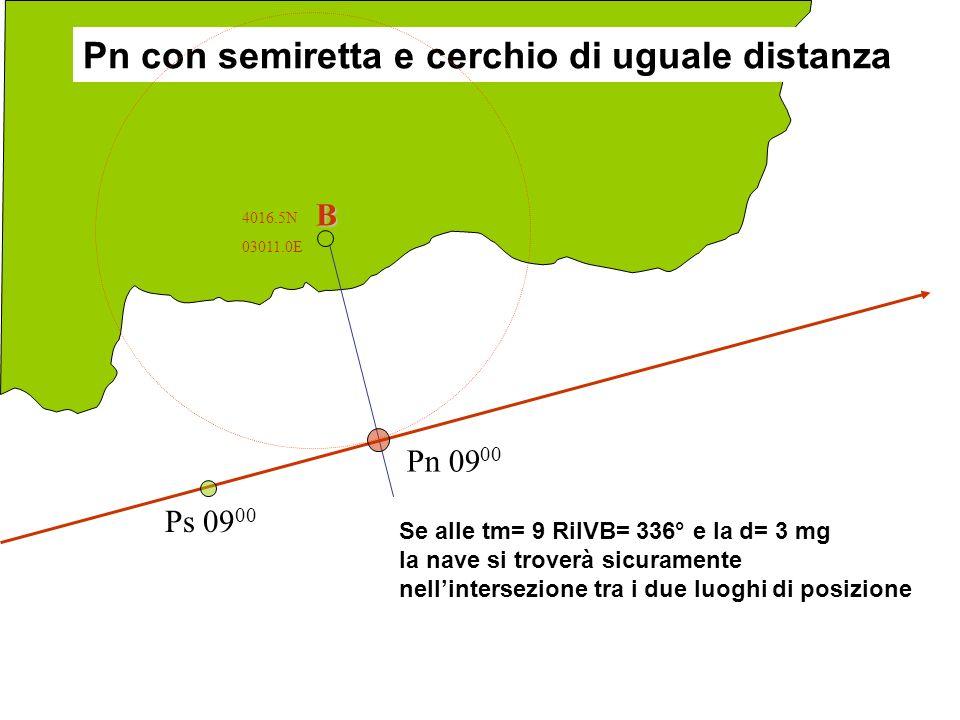 B Ps 09 00 Pn 09 00 4016.5N 03011.0E Pn con semiretta e cerchio di uguale distanza Se alle tm= 9 RilVB= 336° e la d= 3 mg la nave si troverà sicuramen