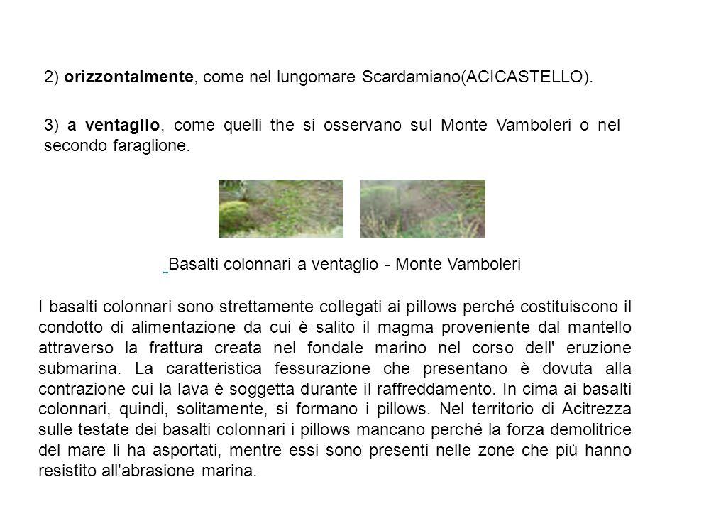 2) orizzontalmente, come nel lungomare Scardamiano(ACICASTELLO). Basalti colonnari a ventaglio - Monte Vamboleri 3) a ventaglio, come quelli the si os