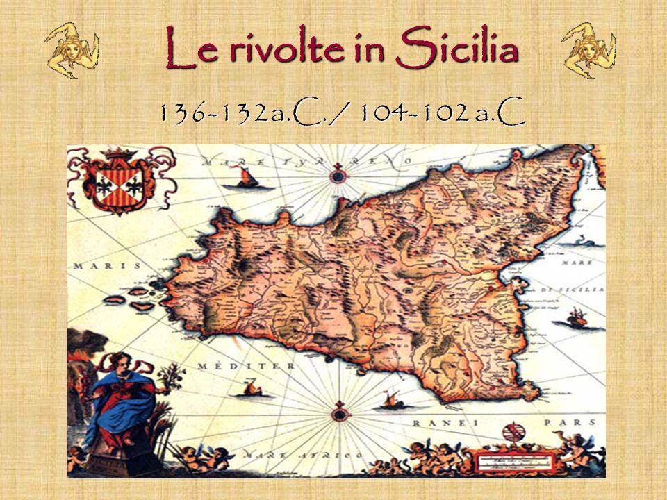 Le rivolte in Sicilia Le rivolte in Sicilia 136-132a.C. / 104-102 a.C 136-132a.C. / 104-102 a.C