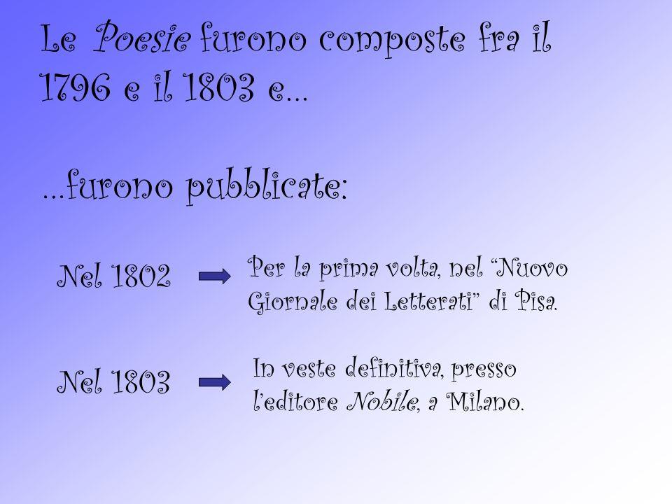 Le Poesie furono composte fra il 1796 e il 1803 e… …furono pubblicate: Nel 1802 Per la prima volta, nel Nuovo Giornale dei Letterati di Pisa.