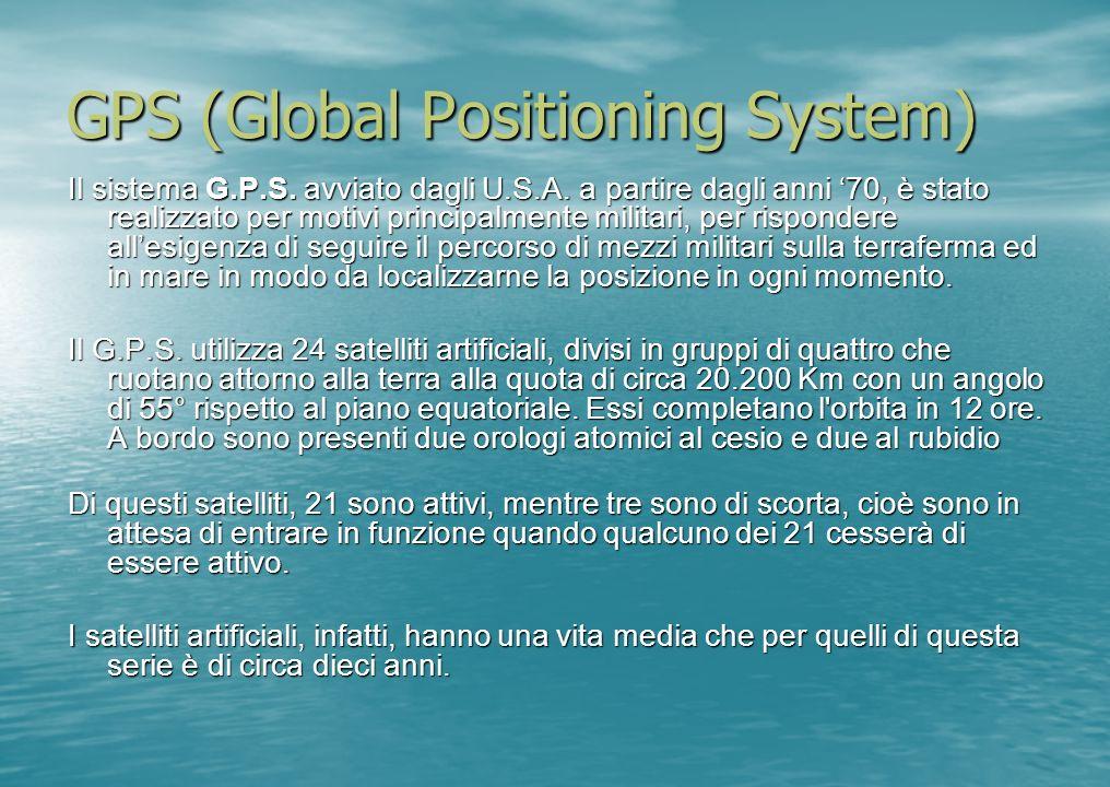 GPS (Global Positioning System) Il sistema G.P.S. avviato dagli U.S.A. a partire dagli anni 70, è stato realizzato per motivi principalmente militari,