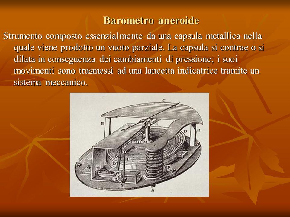 Barometro aneroide Strumento composto essenzialmente da una capsula metallica nella quale viene prodotto un vuoto parziale. La capsula si contrae o si