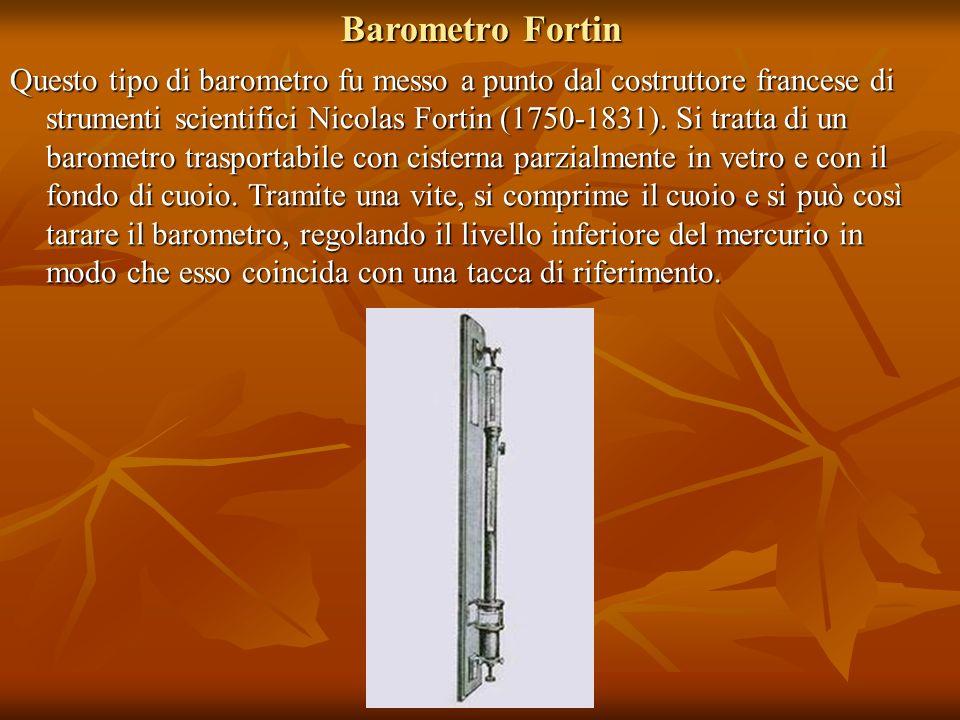 Barometro Fortin Questo tipo di barometro fu messo a punto dal costruttore francese di strumenti scientifici Nicolas Fortin (1750-1831). Si tratta di