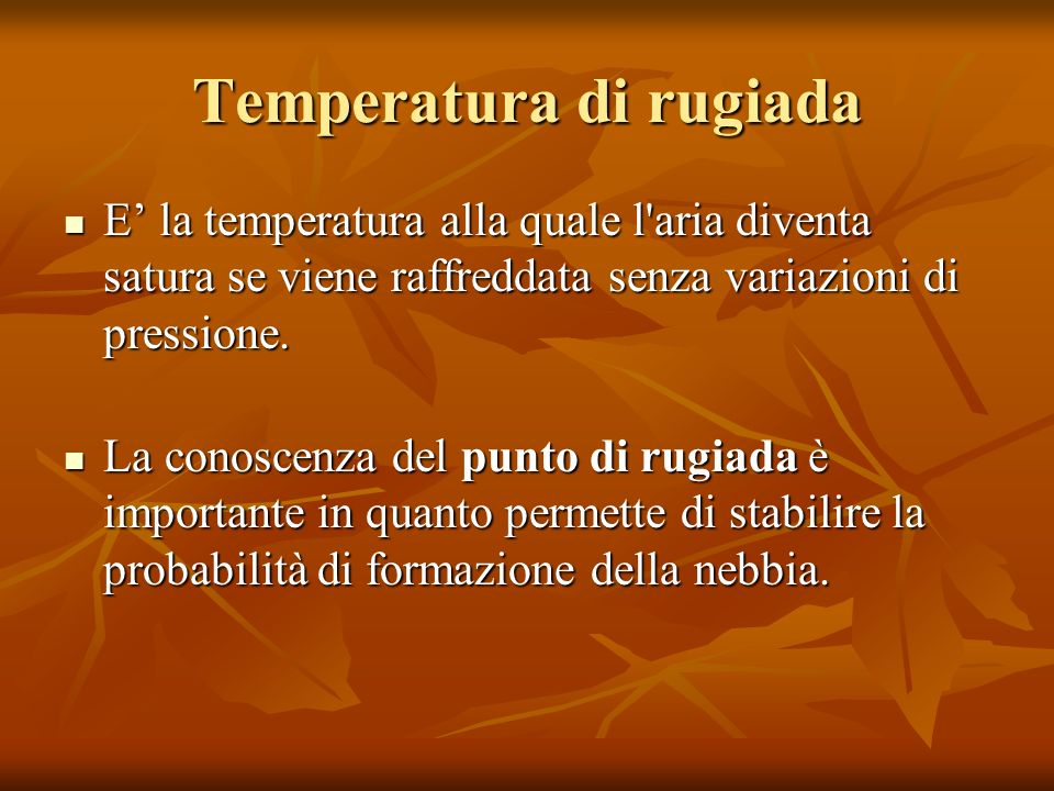Temperatura di rugiada E la temperatura alla quale l'aria diventa satura se viene raffreddata senza variazioni di pressione. E la temperatura alla qua