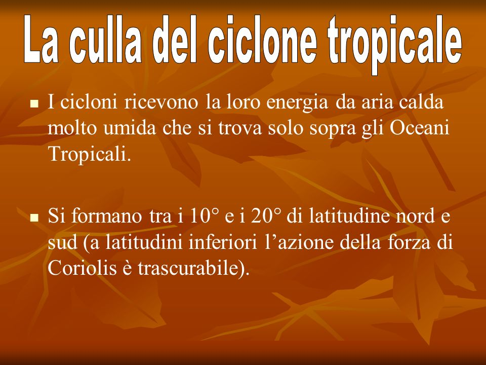 I cicloni ricevono la loro energia da aria calda molto umida che si trova solo sopra gli Oceani Tropicali. Si formano tra i 10° e i 20° di latitudine