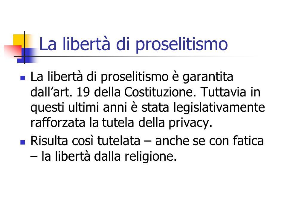 La libertà di proselitismo La libertà di proselitismo è garantita dallart. 19 della Costituzione. Tuttavia in questi ultimi anni è stata legislativame