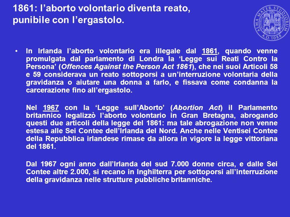 1861: laborto volontario diventa reato, punibile con lergastolo. In Irlanda laborto volontario era illegale dal 1861, quando venne promulgata dal parl