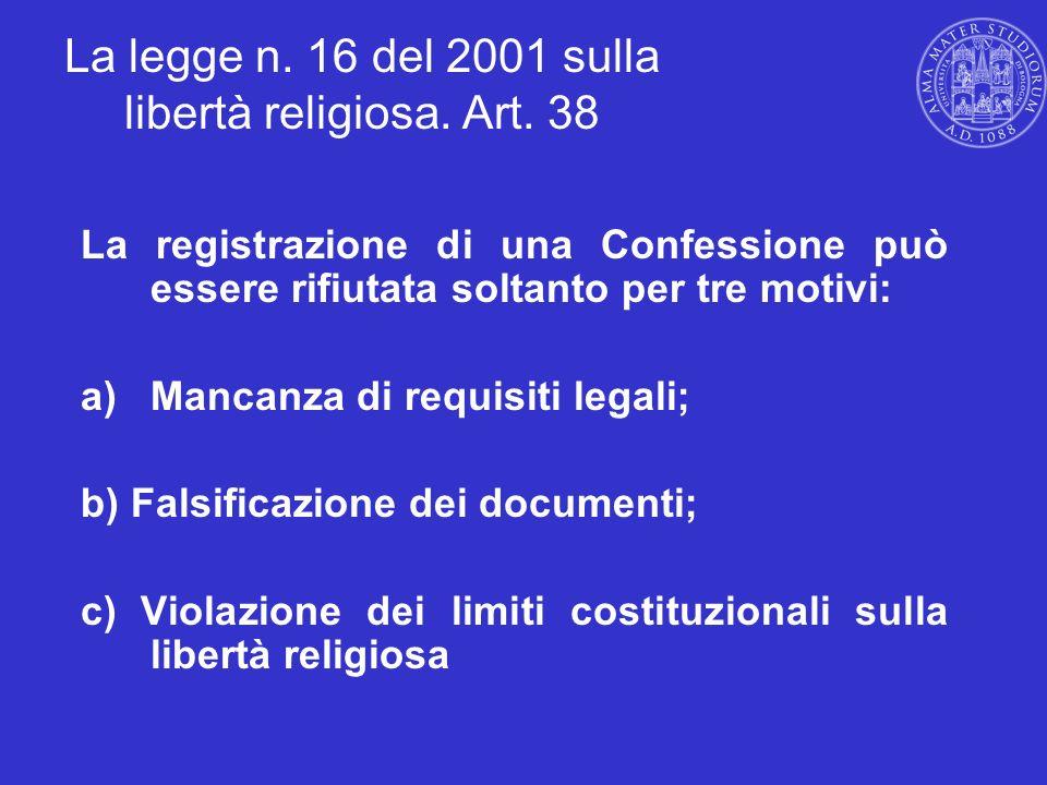 La legge n. 16 del 2001 sulla libertà religiosa. Art. 38 La registrazione di una Confessione può essere rifiutata soltanto per tre motivi: a)Mancanza