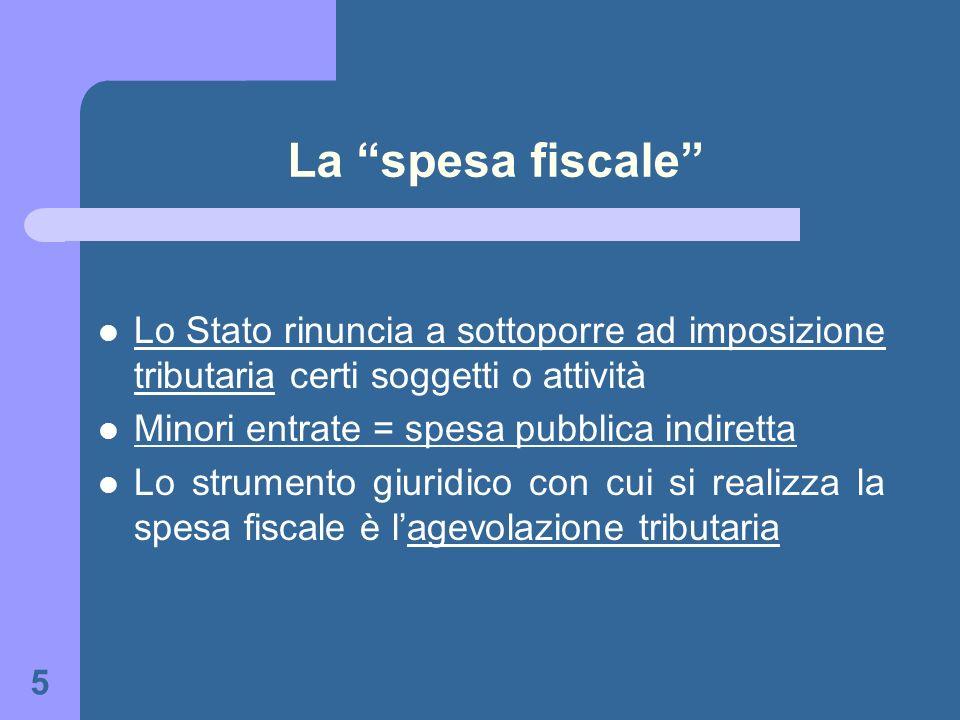 5 La spesa fiscale Lo Stato rinuncia a sottoporre ad imposizione tributaria certi soggetti o attività Minori entrate = spesa pubblica indiretta Lo str