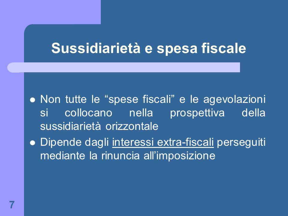 7 Sussidiarietà e spesa fiscale Non tutte le spese fiscali e le agevolazioni si collocano nella prospettiva della sussidiarietà orizzontale Dipende da