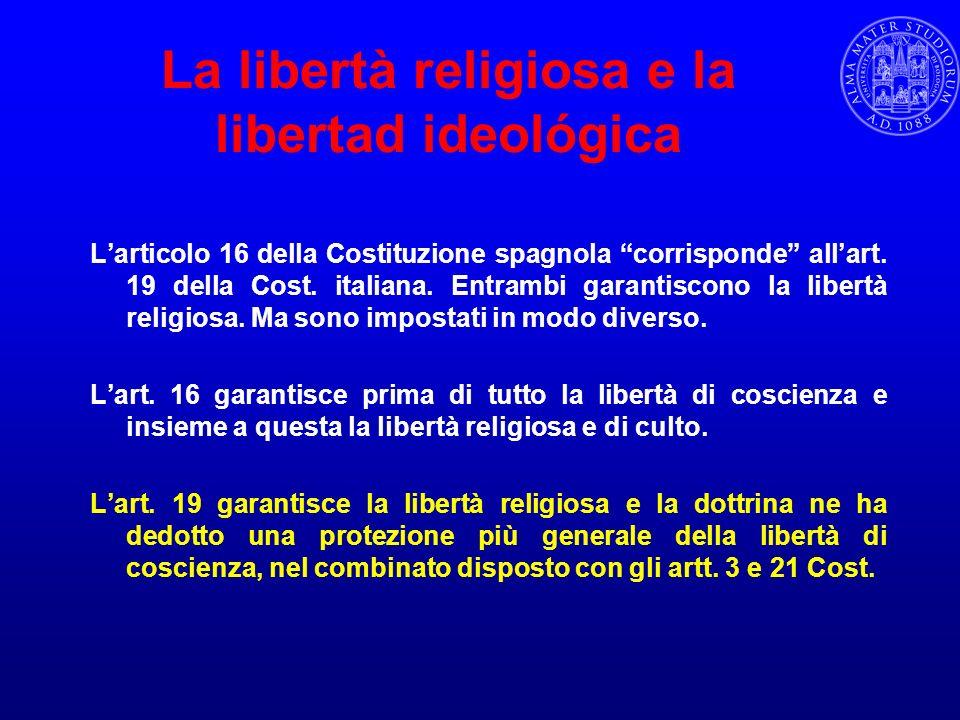 La libertà religiosa e la libertad ideológica Larticolo 16 della Costituzione spagnola corrisponde allart. 19 della Cost. italiana. Entrambi garantisc