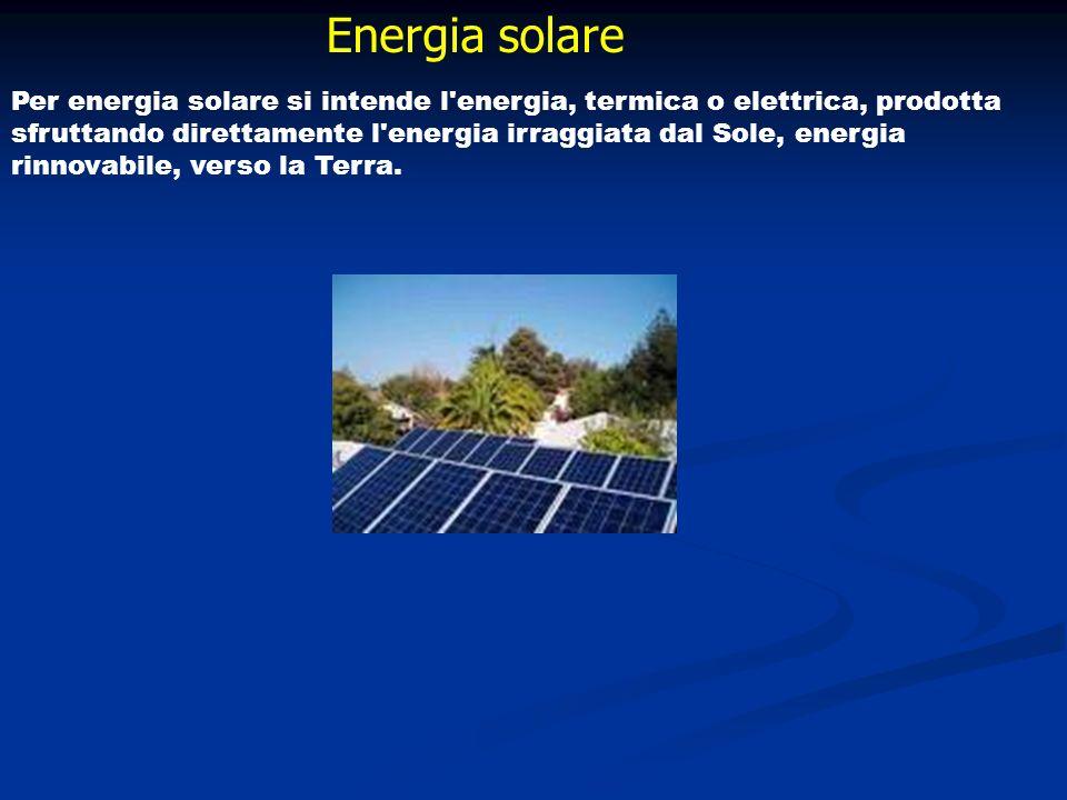 Energia solare Per energia solare si intende l'energia, termica o elettrica, prodotta sfruttando direttamente l'energia irraggiata dal Sole, energia r